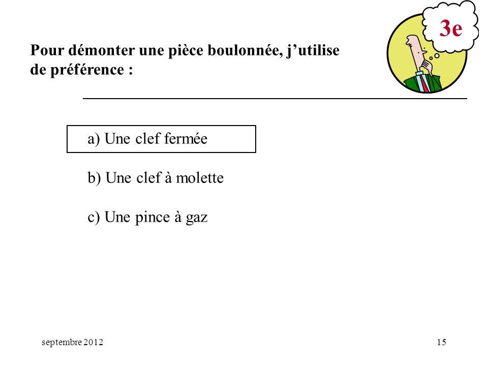 septembre 201215 a) Une clef fermée b) Une clef à molette c) Une pince à gaz 3e Pour démonter une pièce boulonnée, jutilise de préférence :