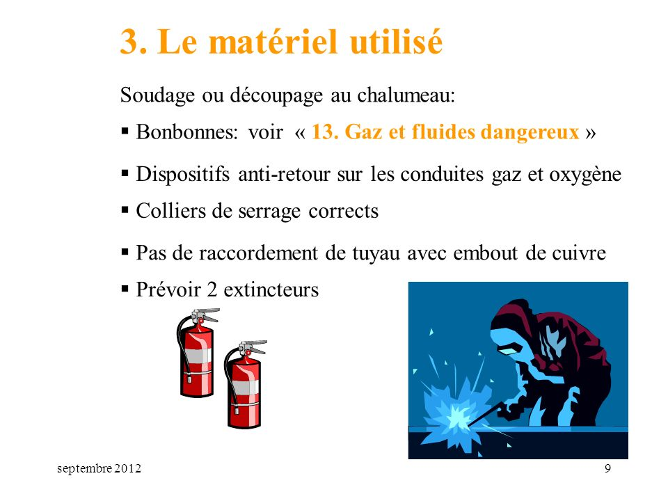 septembre 20129 3. Le matériel utilisé Soudage ou découpage au chalumeau: Bonbonnes: voir « 13. Gaz et fluides dangereux » Dispositifs anti-retour sur