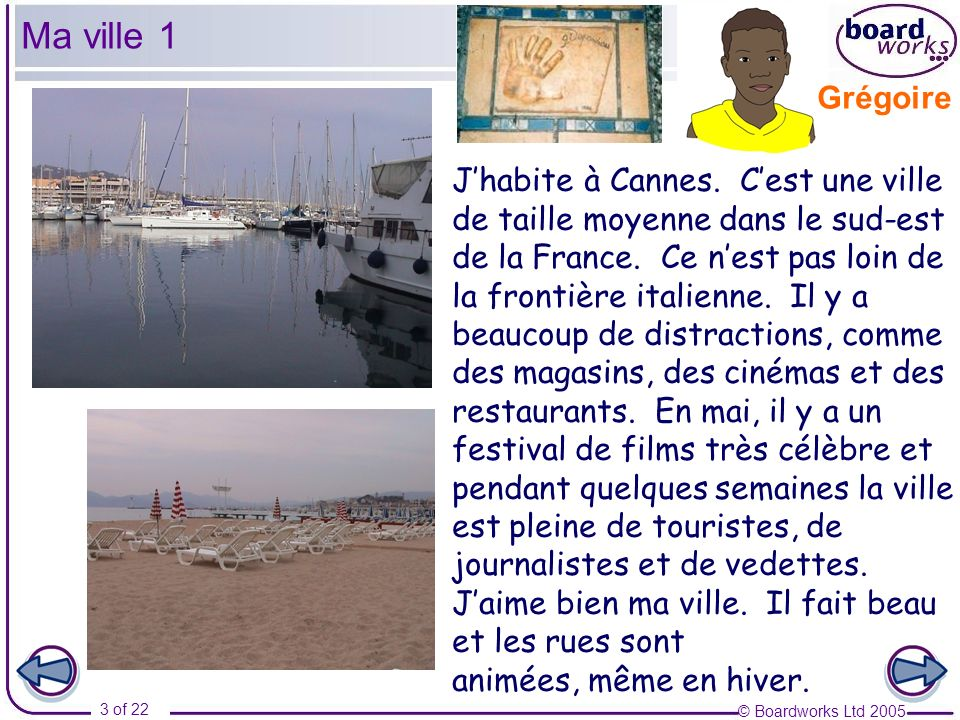 © Boardworks Ltd 2005 4 of 22 Moi aussi, jhabite à Cannes, mais je naime pas tellement ma ville.