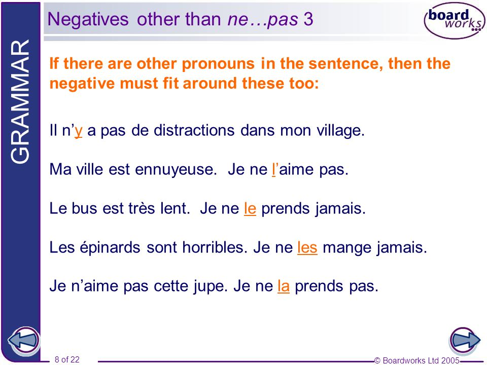 © Boardworks Ltd 2005 8 of 22 GRAMMAR If there are other pronouns in the sentence, then the negative must fit around these too: Il ny a pas de distractions dans mon village.