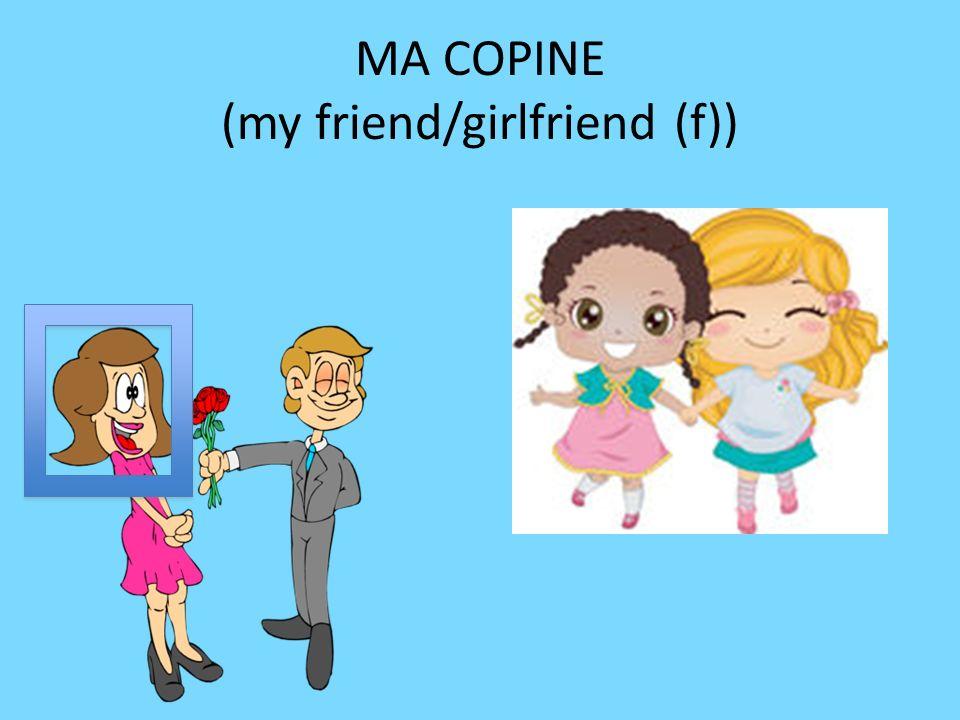 MA COPINE (my friend/girlfriend (f))