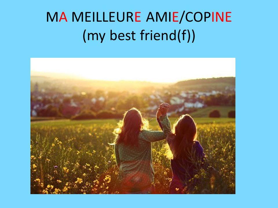 MA MEILLEURE AMIE/COPINE (my best friend(f))