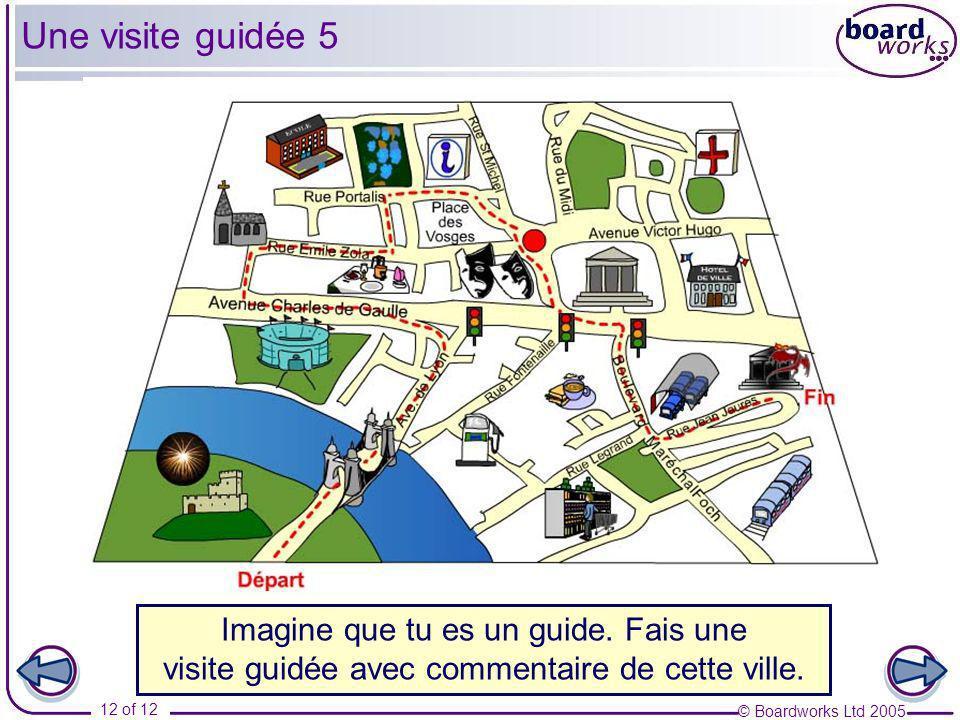 © Boardworks Ltd 2005 12 of 12 Une visite guidée 5 Imagine que tu es un guide. Fais une visite guidée avec commentaire de cette ville.