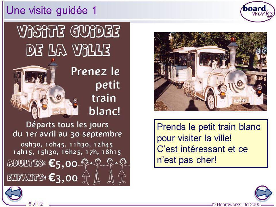 © Boardworks Ltd 2005 8 of 12 Prends le petit train blanc pour visiter la ville! Cest intéressant et ce nest pas cher! Une visite guidée 1