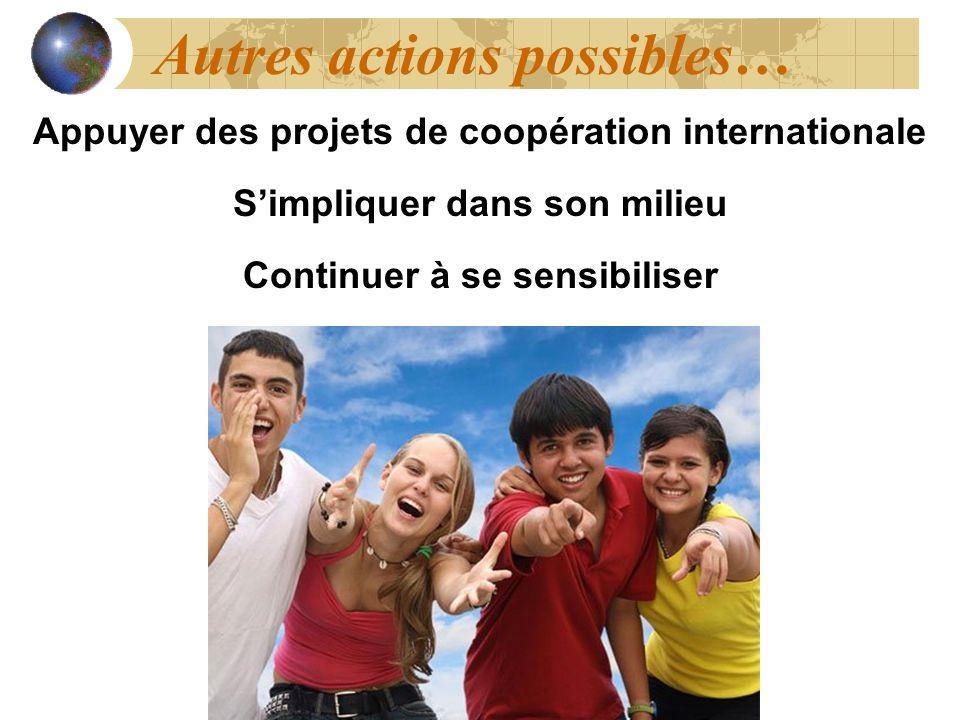 Autres actions possibles… Appuyer des projets de coopération internationale Simpliquer dans son milieu Continuer à se sensibiliser