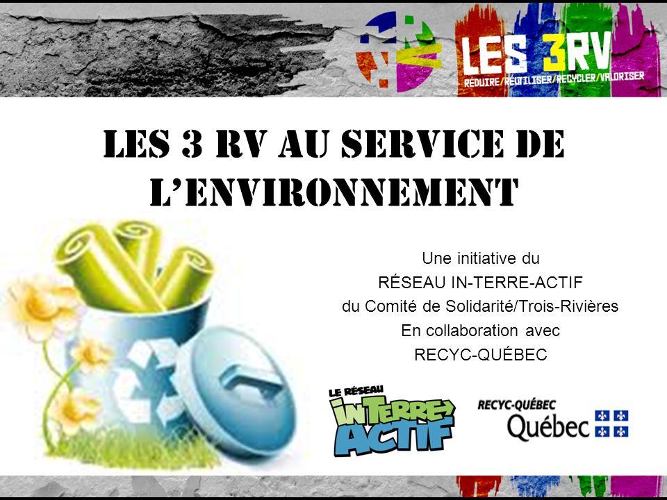 Les 3 RV au service de lenvironnement Une initiative du RÉSEAU IN-TERRE-ACTIF du Comité de Solidarité/Trois-Rivières En collaboration avec RECYC-QUÉBEC