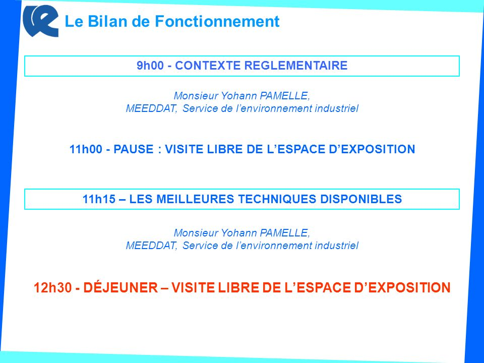 Le Bilan de Fonctionnement 11h00 - PAUSE : VISITE LIBRE DE LESPACE DEXPOSITION 11h15 – LES MEILLEURES TECHNIQUES DISPONIBLES Monsieur Yohann PAMELLE, MEEDDAT, Service de lenvironnement industriel 12h30 - DÉJEUNER – VISITE LIBRE DE LESPACE DEXPOSITION 9h00 - CONTEXTE REGLEMENTAIRE Monsieur Yohann PAMELLE, MEEDDAT, Service de lenvironnement industriel