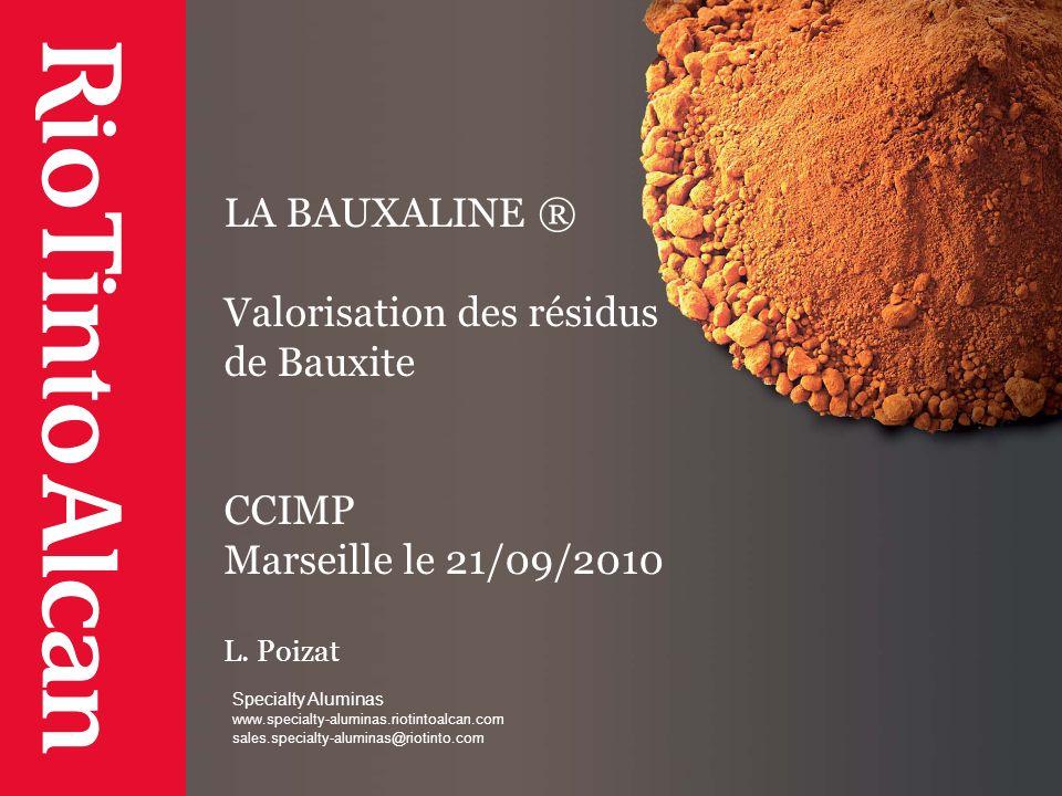 Specialty Aluminas www.specialty-aluminas.riotintoalcan.com sales.specialty-aluminas@riotinto.com LA BAUXALINE ® Valorisation des résidus de Bauxite C