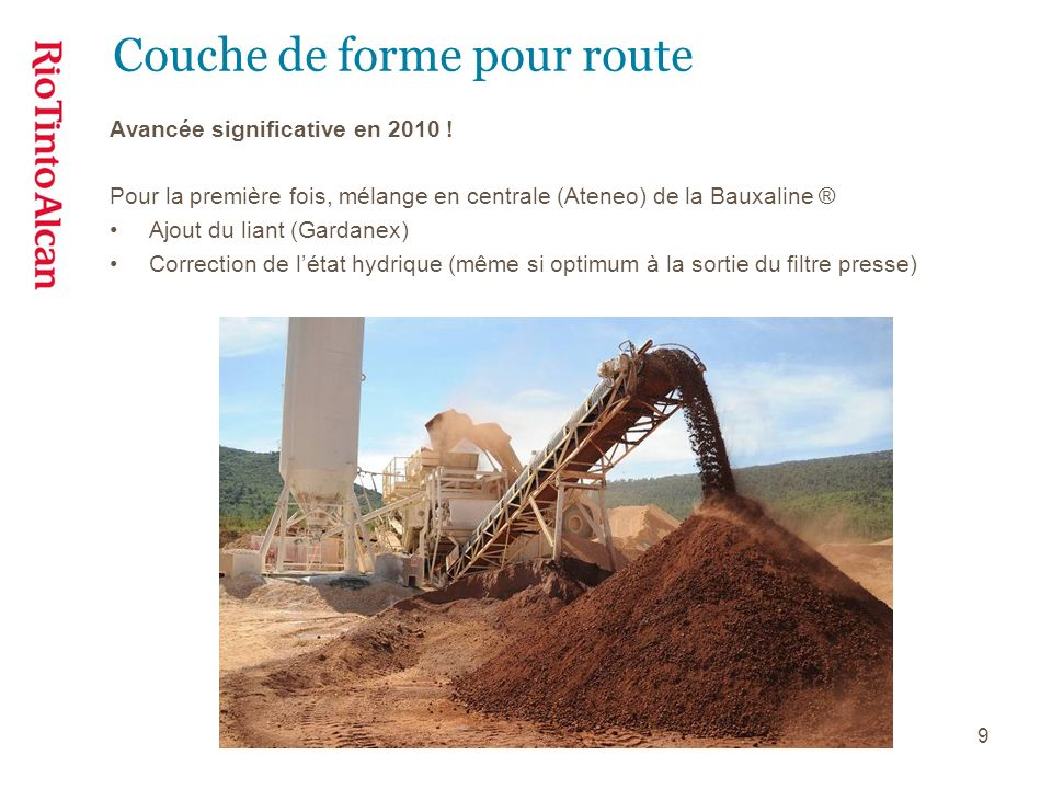9 Couche de forme pour route Avancée significative en 2010 ! Pour la première fois, mélange en centrale (Ateneo) de la Bauxaline ® Ajout du liant (Gar