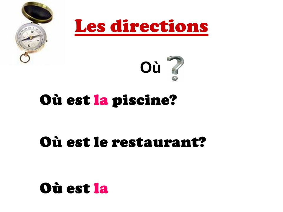 Les directions OùOù Où est la piscine Où est le restaurant Où est la boulangerie