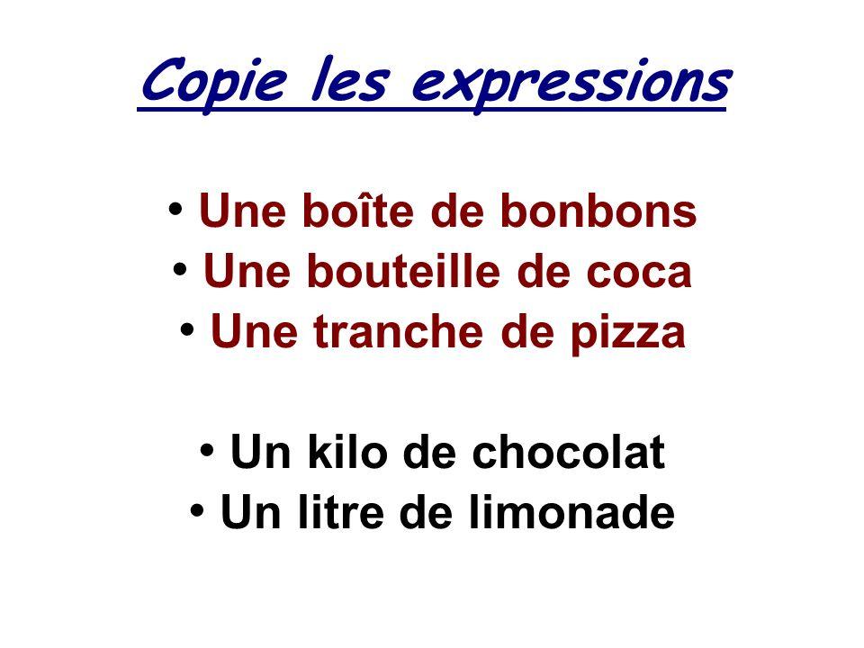Copie les expressions Une boîte de bonbons Une bouteille de coca Une tranche de pizza Un kilo de chocolat Un litre de limonade
