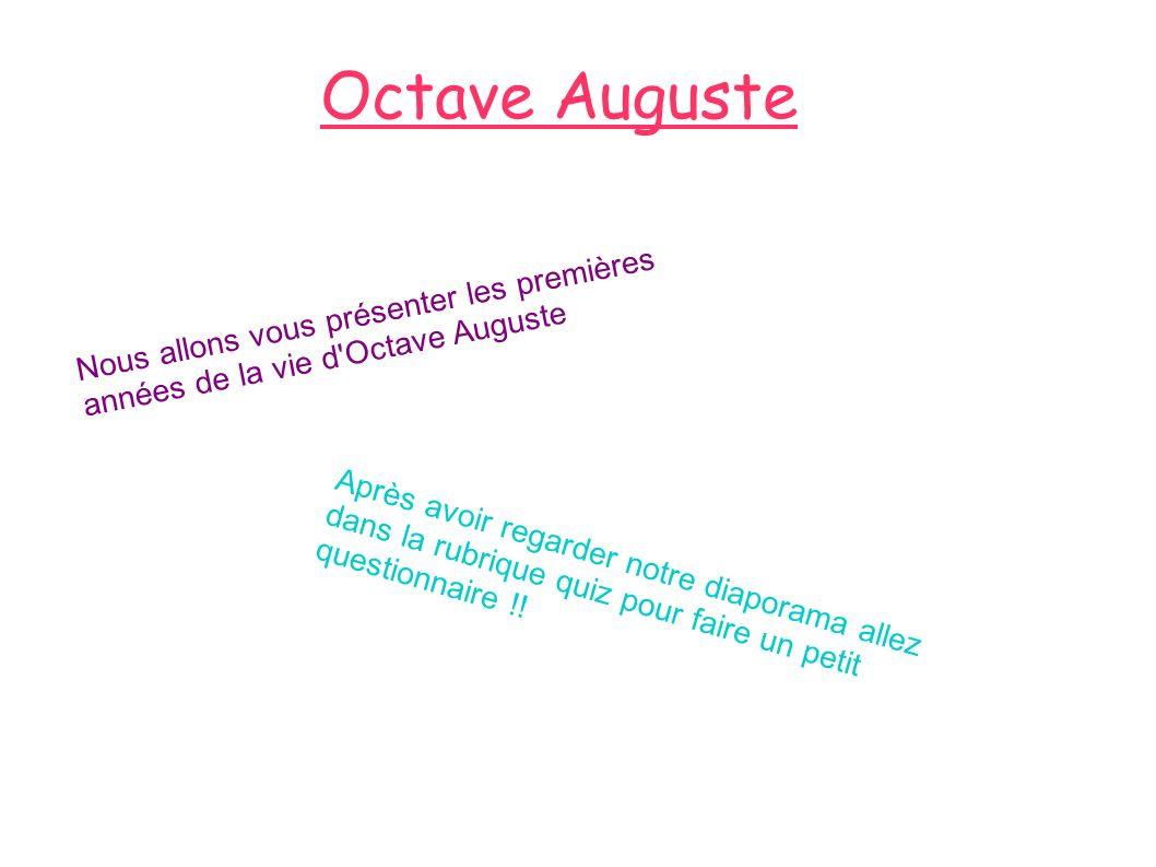 Octave Auguste Nous allons vous présenter les premières années de la vie d'Octave Auguste Après avoir regarder notre diaporama allez dans la rubrique