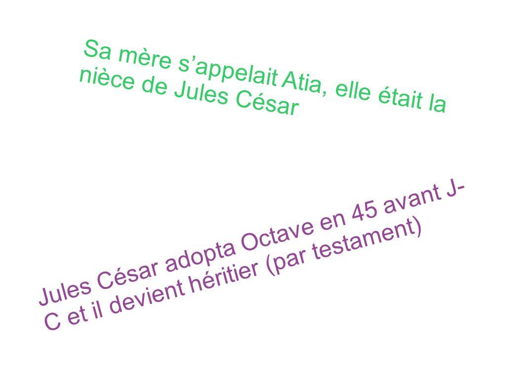 Sa mère sappelait Atia, elle était la nièce de Jules César Jules César adopta Octave en 45 avant J- C et il devient héritier (par testament)