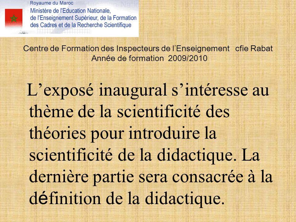 Centre de Formation des Inspecteurs de l Enseignement cfie Rabat Ann é e de formation 2009/2010 Lexposé inaugural sintéresse au thème de la scientificité des théories pour introduire la scientificité de la didactique.