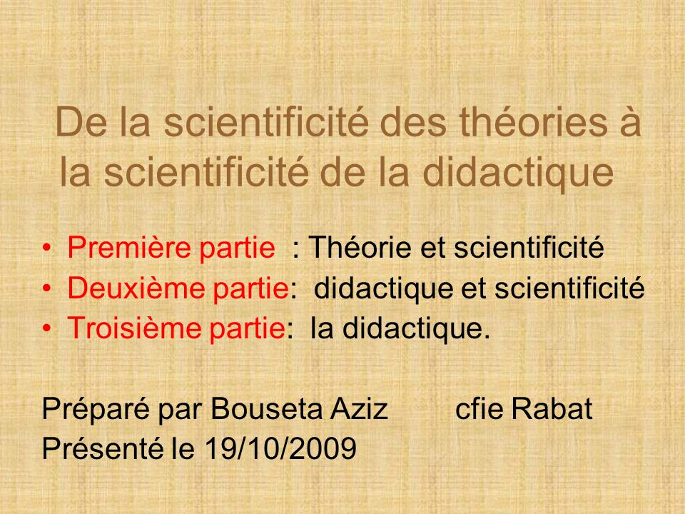 De la scientificité des théories à la scientificité de la didactique Première partie : Théorie et scientificité Deuxième partie: didactique et scientificité Troisième partie: la didactique.