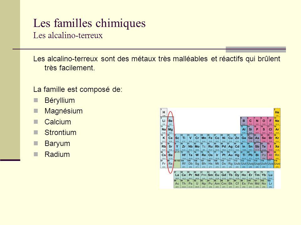 Les familles chimiques Les alcalino-terreux Les alcalino-terreux sont des métaux très malléables et réactifs qui brûlent très facilement. La famille e
