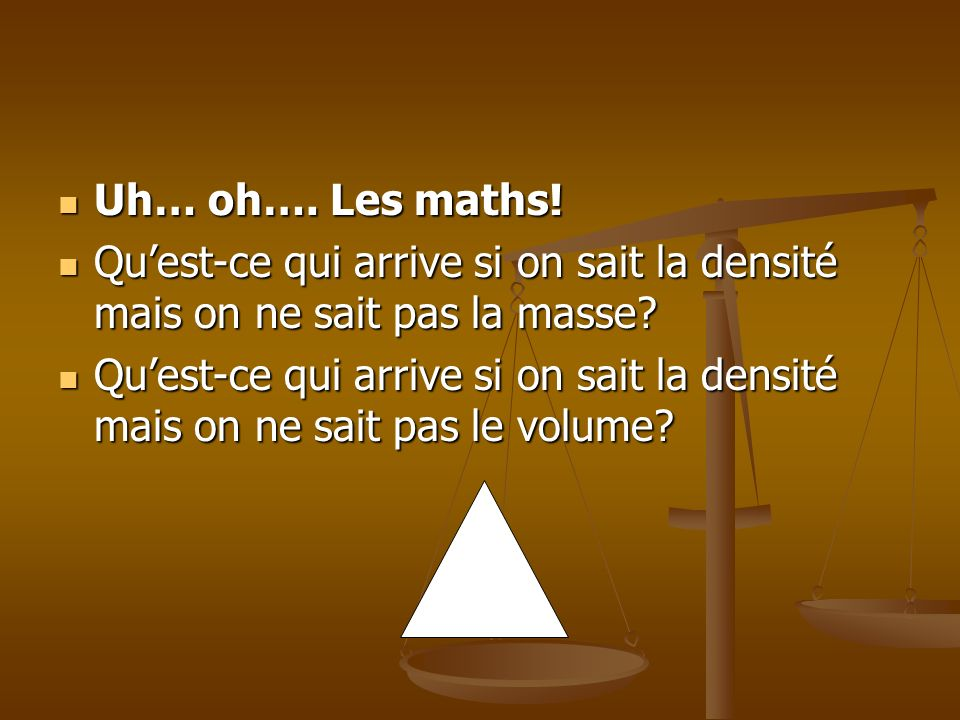Uh… oh…. Les maths! Uh… oh…. Les maths! Quest-ce qui arrive si on sait la densité mais on ne sait pas la masse? Quest-ce qui arrive si on sait la dens