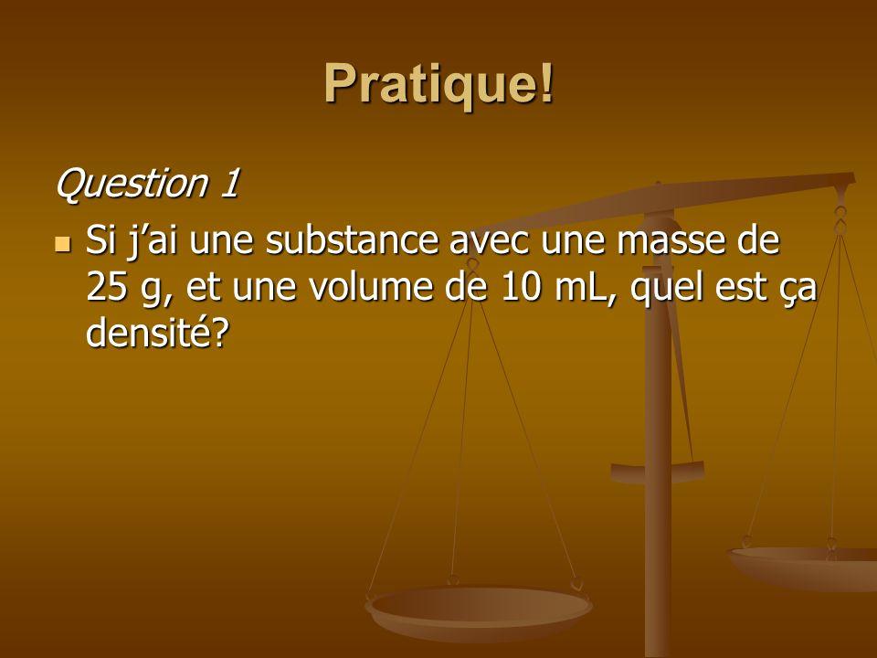 Pratique! Question 1 Si jai une substance avec une masse de 25 g, et une volume de 10 mL, quel est ça densité? Si jai une substance avec une masse de