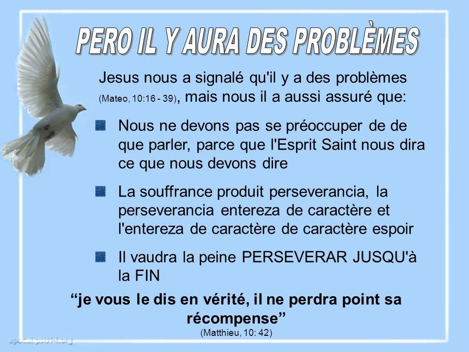 Jesus nous a signalé qu il y a des problèmes (Mateo, 10:16 - 39), mais nous il a aussi assuré que: je vous le dis en vérité, il ne perdra point sa récompense (Matthieu, 10: 42) Nous ne devons pas se préoccuper de que parler, parce que l Esprit Saint nous dira ce que nous devons dire La souffrance produit perseverancia, la perseverancia entereza de caractère et l entereza de caractère de caractère espoir Il vaudra la peine PERSEVERAR JUSQU à la FIN