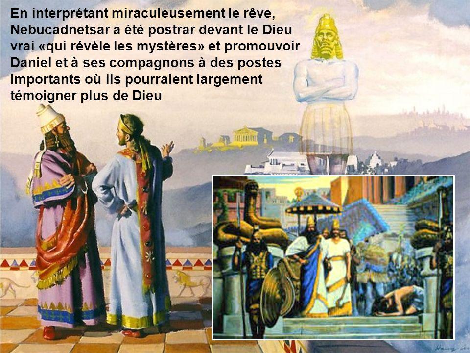 En interprétant miraculeusement le rêve, Nebucadnetsar a été postrar devant le Dieu vrai «qui révèle les mystères» et promouvoir Daniel et à ses compagnons à des postes importants où ils pourraient largement témoigner plus de Dieu