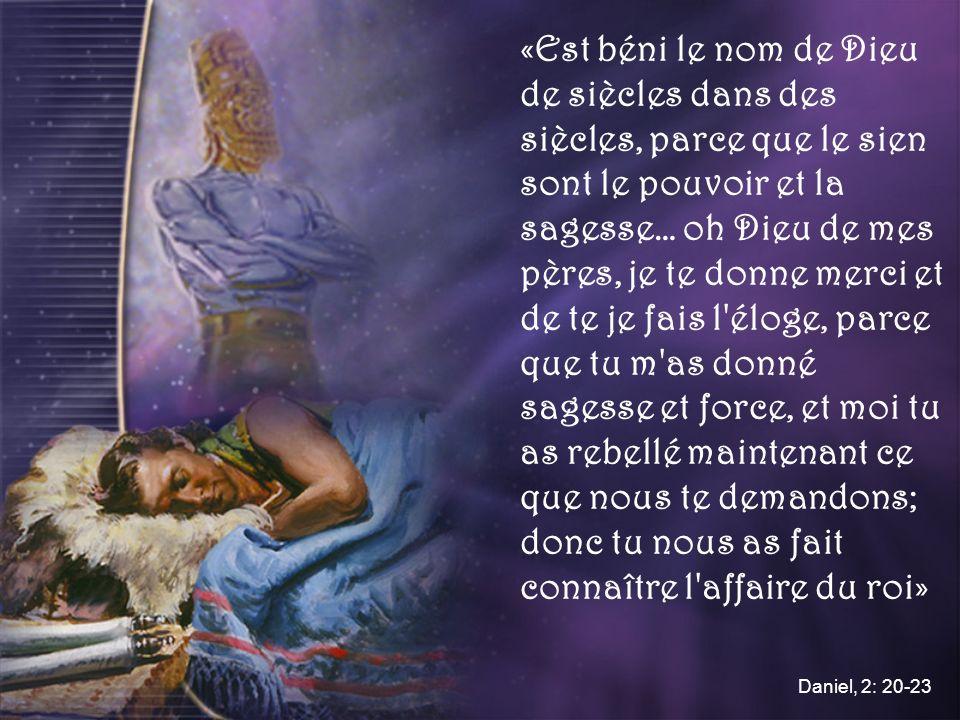 «Est béni le nom de Dieu de siècles dans des siècles, parce que le sien sont le pouvoir et la sagesse… oh Dieu de mes pères, je te donne merci et de te je fais l éloge, parce que tu m as donné sagesse et force, et moi tu as rebellé maintenant ce que nous te demandons; donc tu nous as fait connaître l affaire du roi» Daniel, 2: 20-23