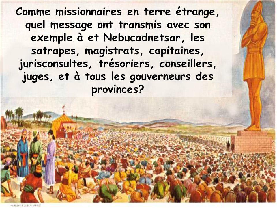 Comme missionnaires en terre étrange, quel message ont transmis avec son exemple à et Nebucadnetsar, les satrapes, magistrats, capitaines, jurisconsultes, trésoriers, conseillers, juges, et à tous les gouverneurs des provinces?