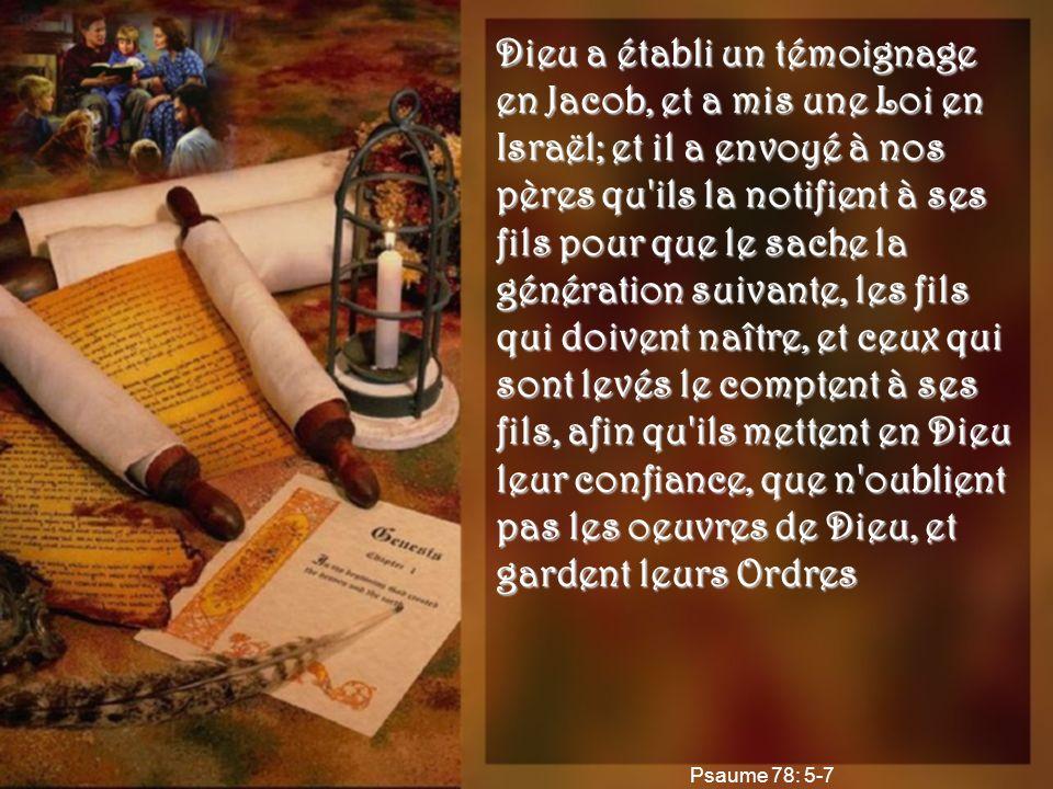 Dieu a établi un témoignage en Jacob, et a mis une Loi en Israël; et il a envoyé à nos pères qu ils la notifient à ses fils pour que le sache la génération suivante, les fils qui doivent naître, et ceux qui sont levés le comptent à ses fils, afin qu ils mettent en Dieu leur confiance, que n oublient pas les oeuvres de Dieu, et gardent leurs Ordres Psaume 78: 5-7