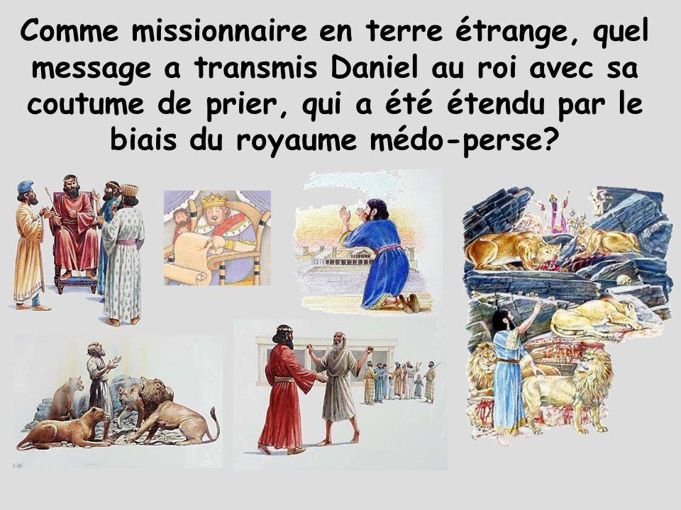 Comme missionnaire en terre étrange, quel message a transmis Daniel au roi avec sa coutume de prier, qui a été étendu par le biais du royaume médo-perse?