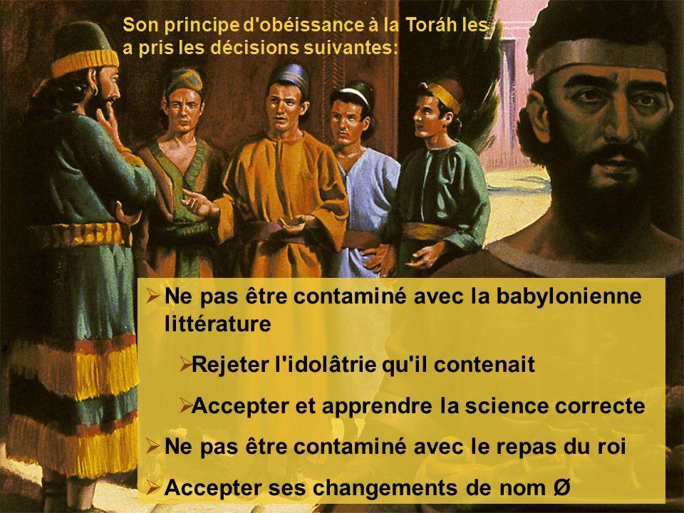 Ne pas être contaminé avec la babylonienne littérature Rejeter l idolâtrie qu il contenait Accepter et apprendre la science correcte Ne pas être contaminé avec le repas du roi Accepter ses changements de nom Ø Son principe d obéissance à la Toráh les a pris les décisions suivantes: