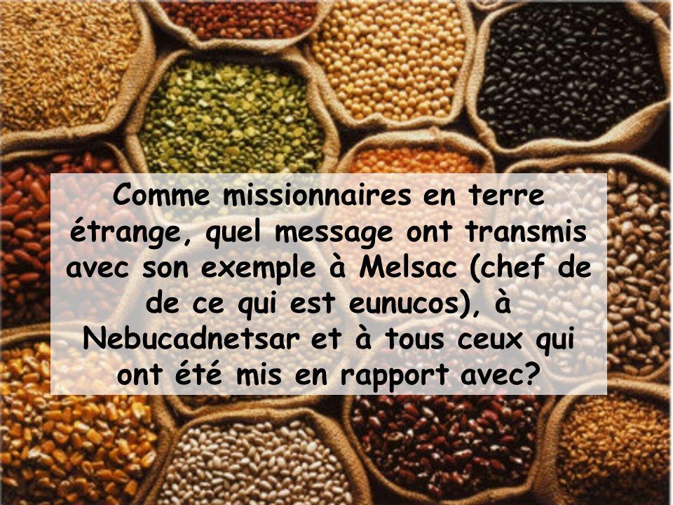Comme missionnaires en terre étrange, quel message ont transmis avec son exemple à Melsac (chef de de ce qui est eunucos), à Nebucadnetsar et à tous ceux qui ont été mis en rapport avec?