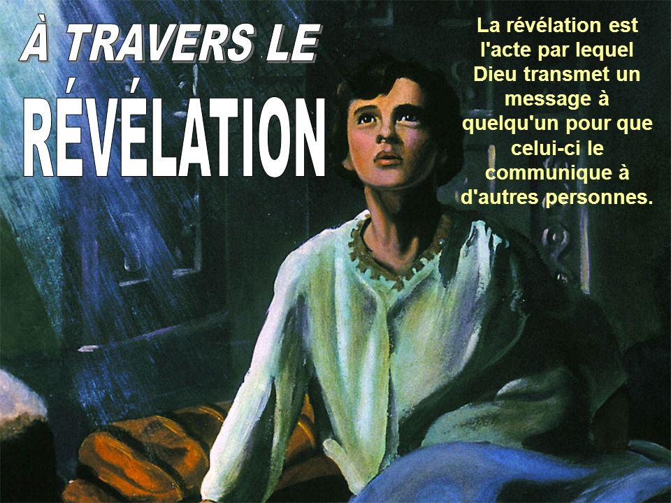 La révélation est l acte par lequel Dieu transmet un message à quelqu un pour que celui-ci le communique à d autres personnes.