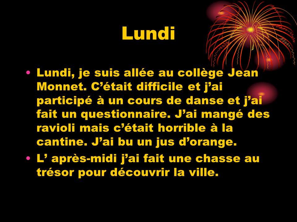 Lundi Lundi, je suis allée au collège Jean Monnet. Cétait difficile et jai participé à un cours de danse et jai fait un questionnaire. Jai mangé des r