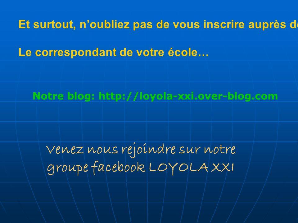 Et surtout, noubliez pas de vous inscrire auprès de Le correspondant de votre école… Notre blog: http://loyola-xxi.over-blog.com Venez nous rejoindre sur notre groupe facebook LOYOLA XXI