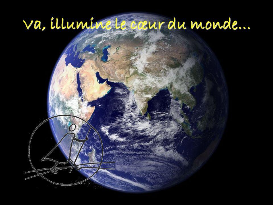 Va, illumine le cœur du monde…