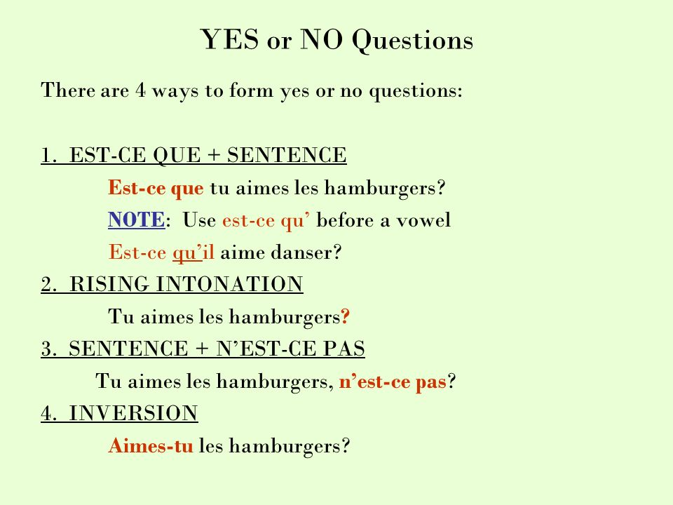 YES or NO Questions There are 4 ways to form yes or no questions: 1. EST-CE QUE + SENTENCE Est-ce que tu aimes les hamburgers? NOTE: Use est-ce qu bef