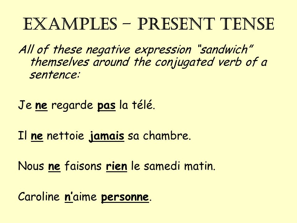 EXAMPLES – present tense All of these negative expression sandwich themselves around the conjugated verb of a sentence: Je ne regarde pas la télé.