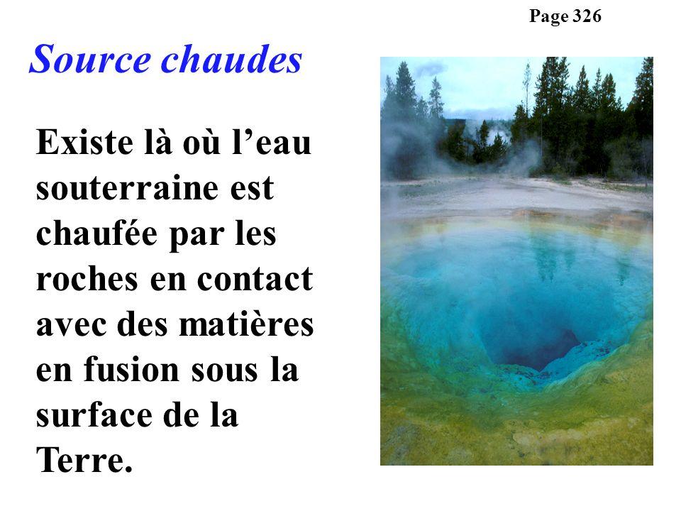 Existe là où leau souterraine est chaufée par les roches en contact avec des matières en fusion sous la surface de la Terre. Page 326 Source chaudes
