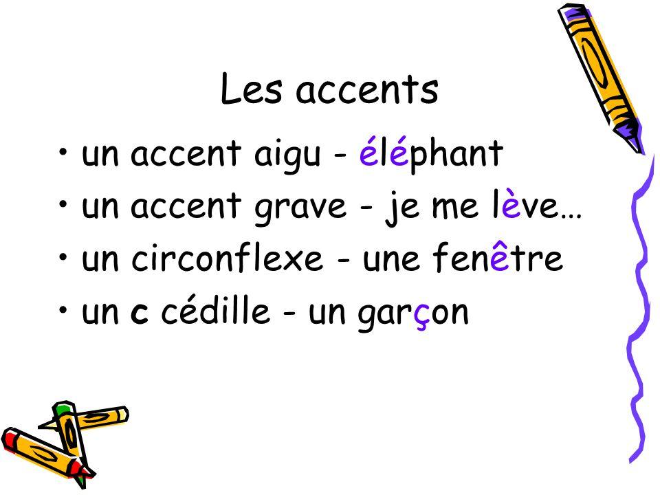 Les accents un accent aigu - éléphant un accent grave - je me lève… un circonflexe - une fenêtre un c cédille - un garçon