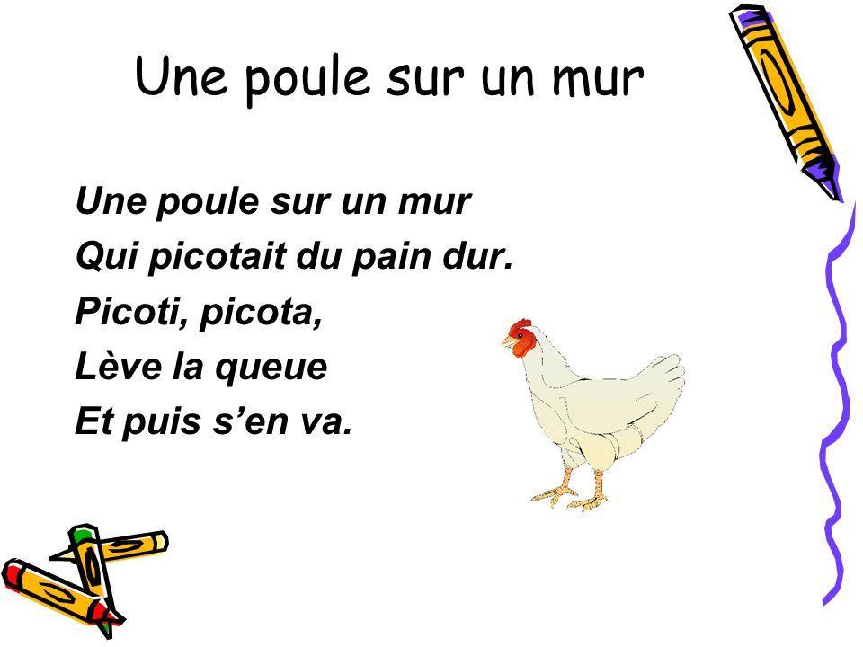Une poule sur un mur Qui picotait du pain dur. Picoti, picota, Lève la queue Et puis sen va.