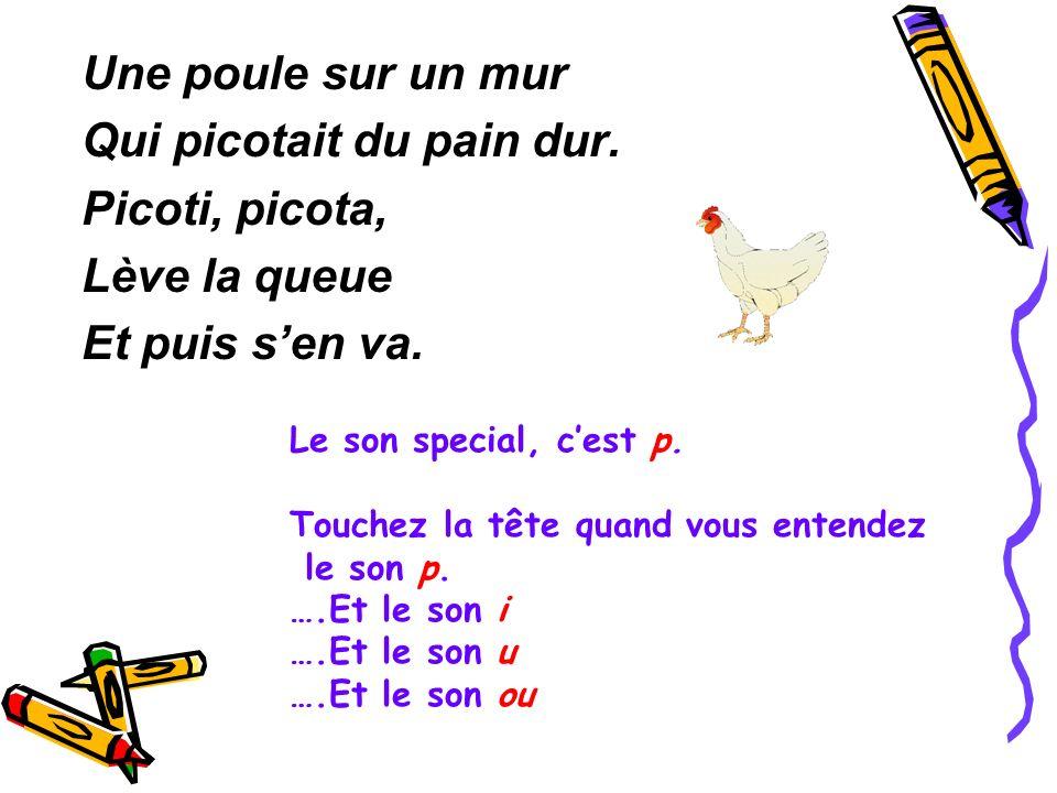 Une poule sur un mur Qui picotait du pain dur. Picoti, picota, Lève la queue Et puis sen va. Le son special, cest p. Touchez la tête quand vous entend