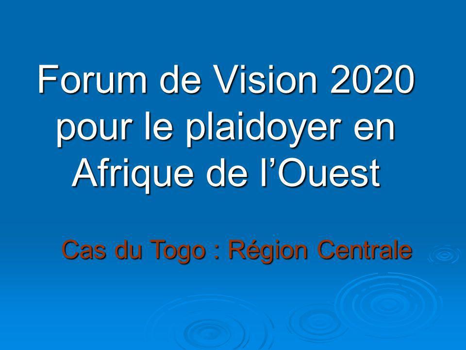 Forum de Vision 2020 pour le plaidoyer en Afrique de lOuest Cas du Togo : Région Centrale