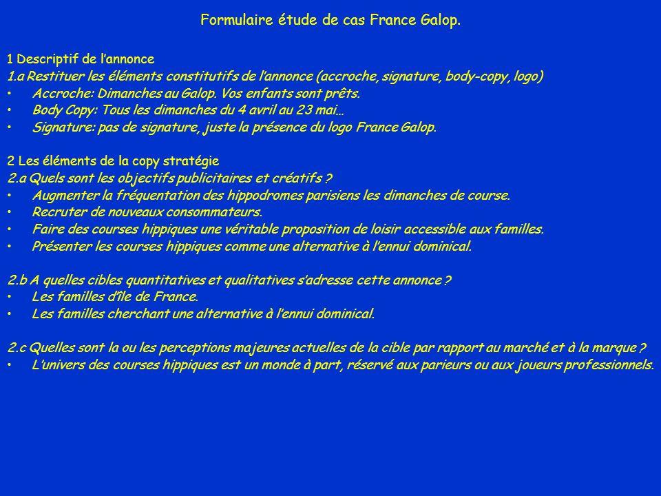 Formulaire étude de cas France Galop. 1 Descriptif de lannonce 1.a Restituer les éléments constitutifs de lannonce (accroche, signature, body-copy, lo