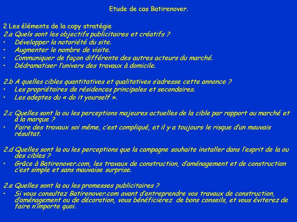 Etude de cas Batirenover. 2 Les éléments de la copy stratégie 2.a Quels sont les objectifs publicitaires et créatifs ? Développer la notoriété du site