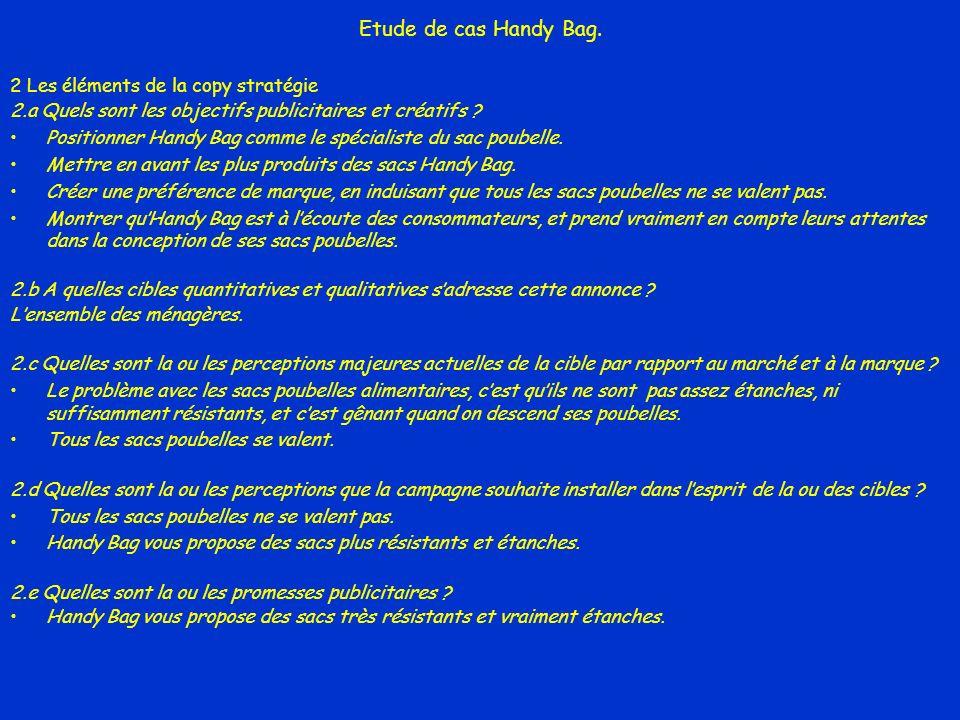 Etude de cas Handy Bag. 2 Les éléments de la copy stratégie 2.a Quels sont les objectifs publicitaires et créatifs ? Positionner Handy Bag comme le sp