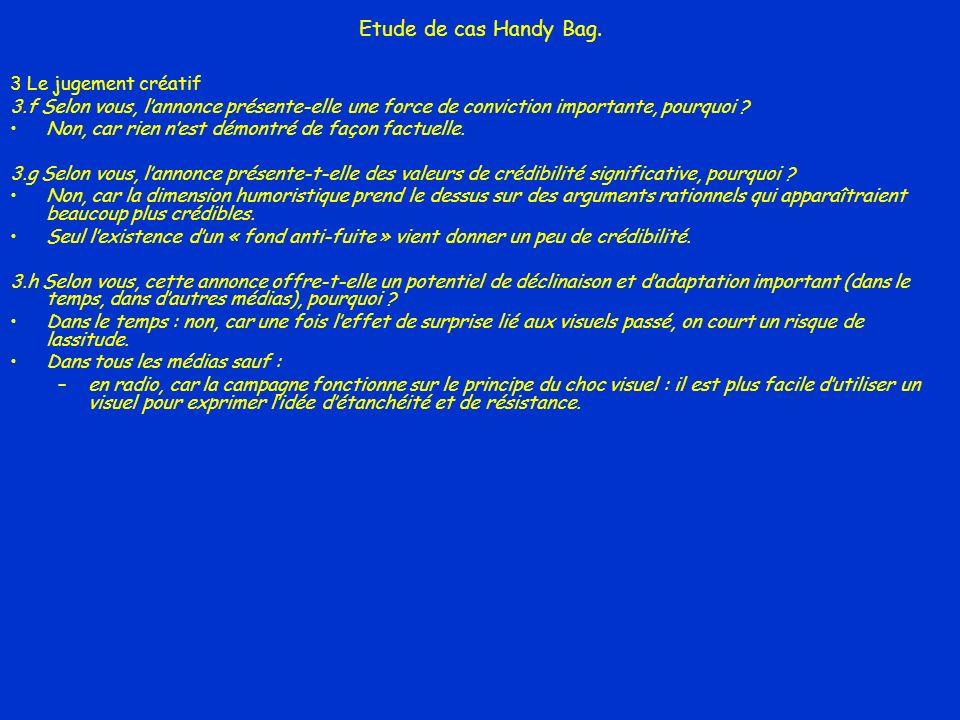 Etude de cas Handy Bag. 3 Le jugement créatif 3.f Selon vous, lannonce présente-elle une force de conviction importante, pourquoi ? Non, car rien nest
