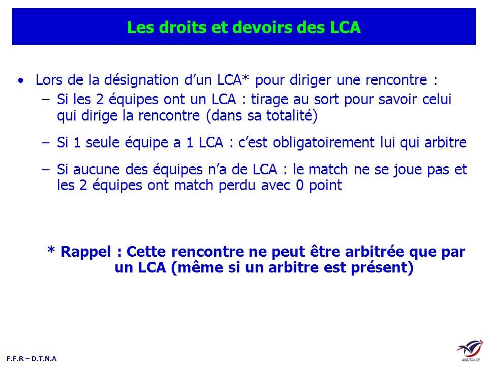 F.F.R – D.T.N.A Les droits et devoirs des LCA Un LCA qui dirige une rencontre a les mêmes prérogatives quun arbitre officiel (rédaction de la feuille de match, vérification des licences, gestion de la discipline du match, rédaction du rapport…) Le LCA qui dirige une rencontre peut prétendre à percevoir lindemnité représentative de frais dans la catégorie du match arbitré