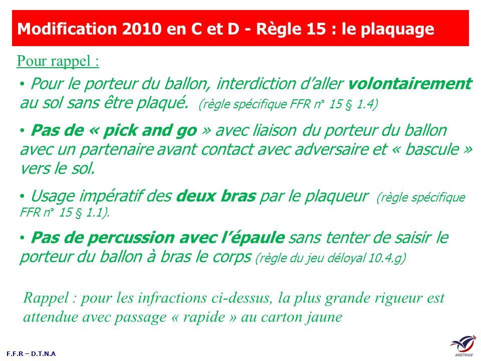 F.F.R – D.T.N.A Modification 2010 en C et D - Règle 15 : le plaquage Pour le porteur du ballon, interdiction daller volontairement au sol sans être pl