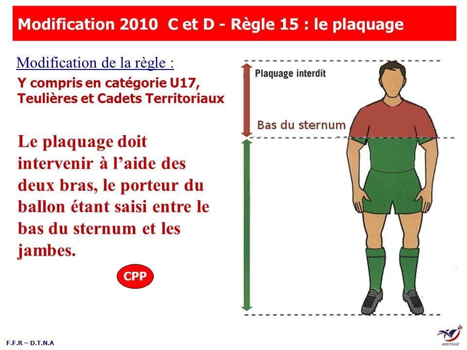 F.F.R – D.T.N.A Le plaquage doit intervenir à laide des deux bras, le porteur du ballon étant saisi entre le bas du sternum et les jambes. Modificatio
