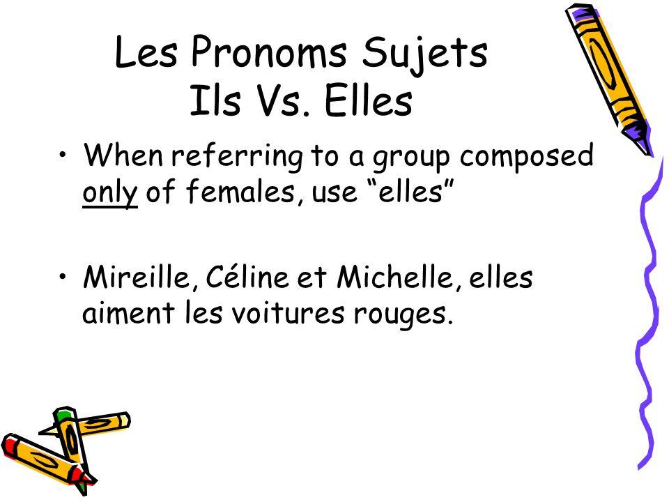 Les Pronoms Sujets Ils Vs. Elles When referring to a group composed only of females, use elles Mireille, Céline et Michelle, elles aiment les voitures