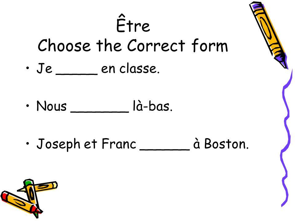 Être Choose the Correct form Je _____ en classe. Nous _______ là-bas. Joseph et Franc ______ à Boston.
